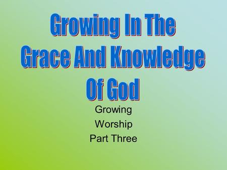Growing Worship Part Three. Review Knowing, Growing, Understanding, Living, Giving God's structured plans work best. Worship: In spirit and truth, and.