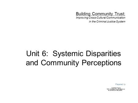 Unit 6: Systemic Disparities and Community Perceptions Prepared by Building Community Trust: Improving Cross-Cultural Communication in the Criminal Justice.