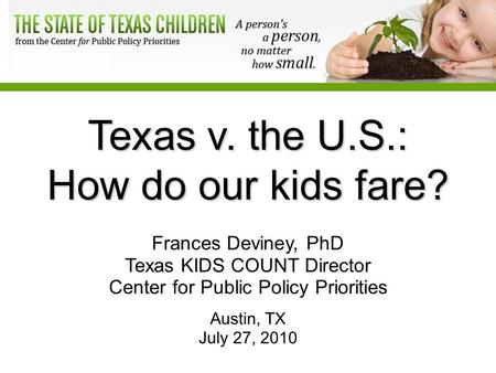 Texas v. the U.S.: How do our kids fare? Frances Deviney, PhD Texas KIDS COUNT Director Center for Public Policy Priorities Austin, TX July 27, 2010.