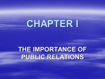 CHAPTER I THE IMPORTANCE OF PUBLIC RELATIONS. PERCEPTION IS REALITY IMAGE IS EVERYTHING.