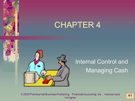© 2000 Prentice Hall Business Publishing Financial Accounting, 4/e Harrison and Horngren 4-1 CHAPTER 4 Internal Control and Managing Cash.