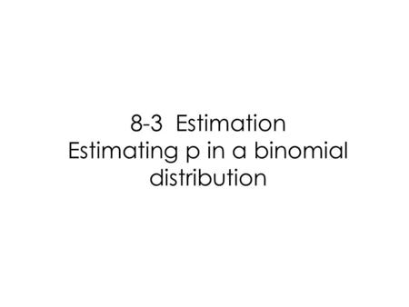 8-3 Estimation Estimating p in a binomial distribution.
