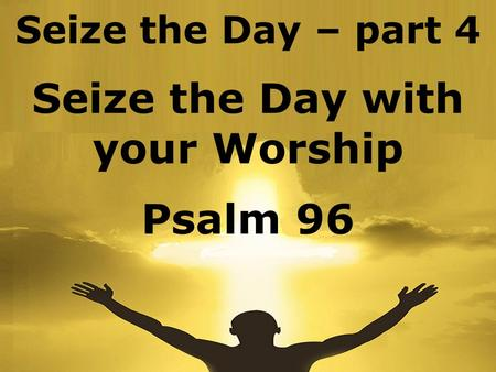 Seize the Day – part 4 Seize the Day with your Worship Psalm 96.