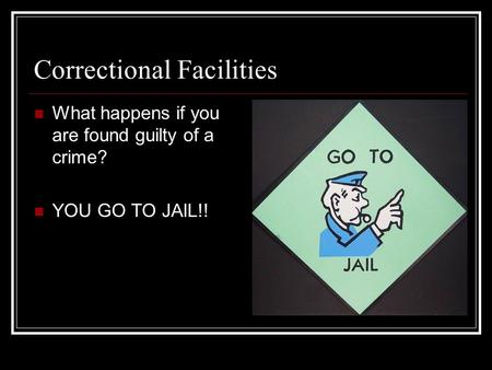 Correctional Facilities What happens if you are found guilty of a crime? YOU GO TO JAIL!!