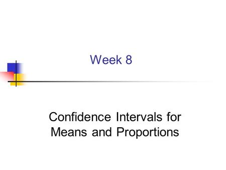 Week 8 Confidence Intervals for Means and Proportions.