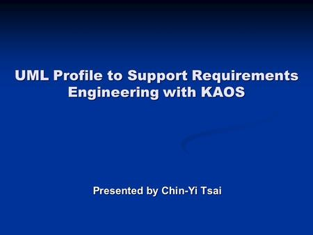 UML Profile to Support Requirements Engineering with KAOS Presented by Chin-Yi Tsai.