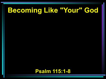 Becoming Like Your God Psalm 115:1-8. 1 Not unto us, O LORD, not unto us, But to Your name give glory, Because of Your mercy, Because of Your truth.