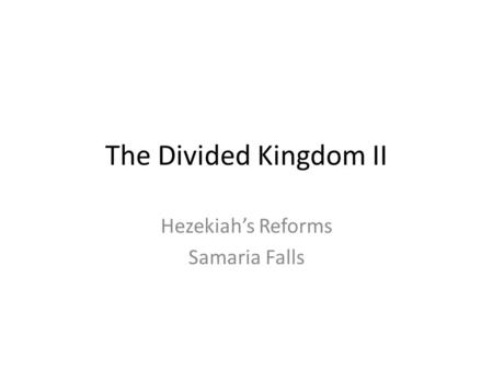 The Divided Kingdom II Hezekiah's Reforms Samaria Falls.