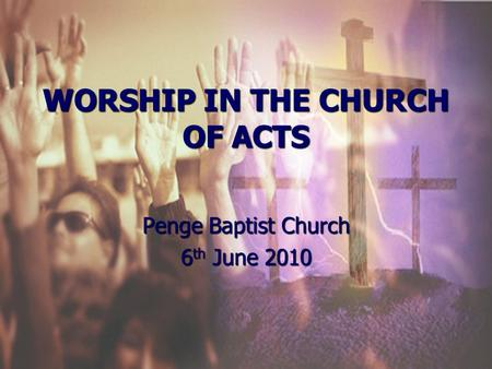 WORSHIP IN THE CHURCH OF ACTS Penge Baptist Church 6 th June 2010.
