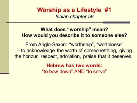 "Worship as a Lifestyle #1 Isaiah chapter 58 What does ""worship"" mean? How would you describe it to someone else? From Anglo-Saxon: ""worthship"", ""worthiness"""