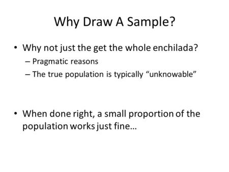 "Why Draw A Sample? Why not just the get the whole enchilada? – Pragmatic reasons – The true population is typically ""unknowable"" When done right, a small."