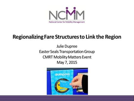Regionalizing Fare Structures to Link the Region Julie Dupree Easter Seals Transportation Group CMRT Mobility Matters Event May 7, 2015.