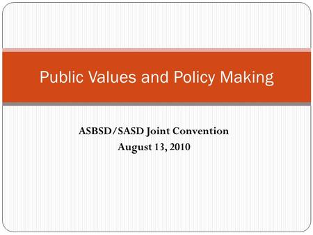 ASBSD/SASD Joint Convention August 13, 2010 Public Values and Policy Making.