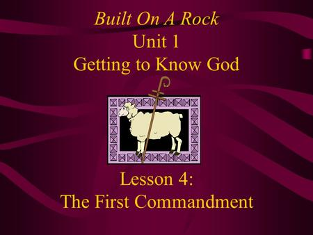 Lesson 4: The First Commandment Built On A Rock Unit 1 Getting to Know God.