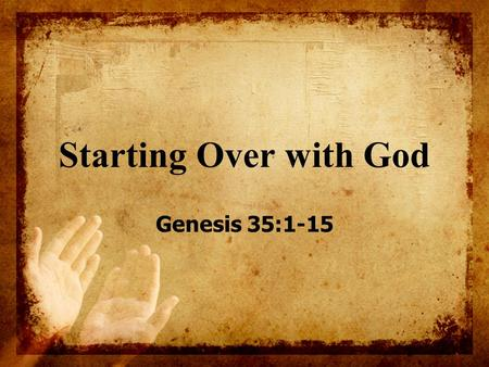 "Starting Over with God Genesis 35:1-15. Genesis 35 Warren Wiersbe –""Moving from Genesis 34 to Genesis 35 is like going from a desert to a garden or from."