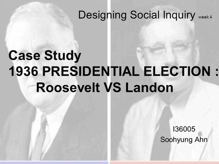 Designing Social Inquiry week 4 I36005 Soohyung Ahn Case Study 1936 PRESIDENTIAL ELECTION : Roosevelt VS Landon.