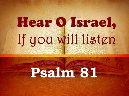 Hear O Israel, If you will listen Psalm 81. Background A psalm of Asaph Written during one of Israel's feast days Passover – Lev. 23:4-8 Trumpets – Lev.