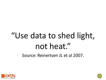 """Use data to shed light, not heat."" Source: Reinertsen JL et al 2007."
