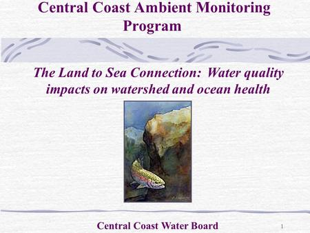 1 Central Coast Ambient Monitoring Program Central Coast Water Board The Land to Sea Connection: Water quality impacts on watershed and ocean health.