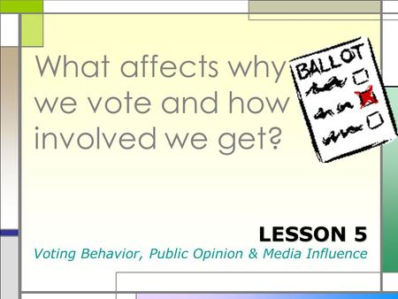 What affects why we vote and how involved we get? LESSON 5 Voting Behavior, Public Opinion & Media Influence.