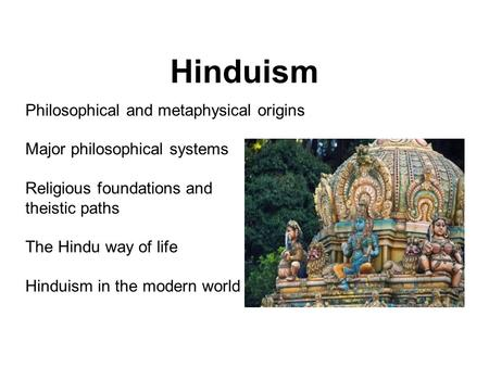 Philosophical and metaphysical origins Major philosophical systems Religious foundations and theistic paths The Hindu way of life Hinduism in the modern.