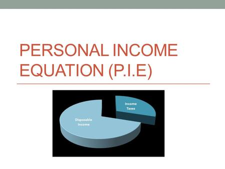 PERSONAL INCOME EQUATION (P.I.E). Gross Pay – Deductions = Net Pay – Expenses = Discretionary Income.