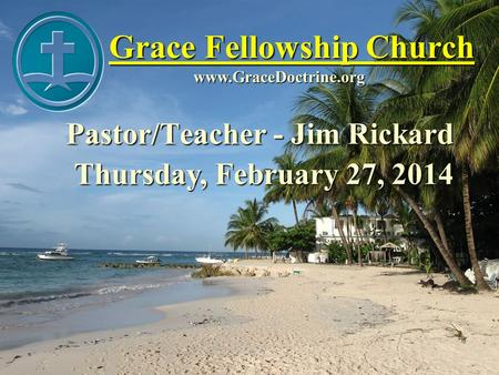 Grace Fellowship Church Pastor/Teacher - Jim Rickard www.GraceDoctrine.org Thursday, February 27, 2014.