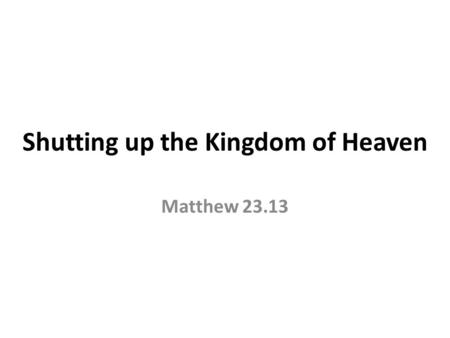 Shutting up the Kingdom of Heaven Matthew 23.13. But woe to you, scribes and Pharisees, hypocrites! For you shut up the kingdom of heaven against men;