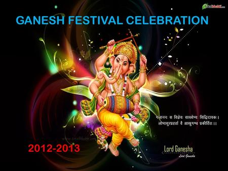 GANESH FESTIVAL CELEBRATION 2012-2013. Ganesh Chaturthi is celebrated on the birthday of Lord Ganesh, the god of wisdom and prosperity in the lunar month.