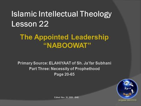 "Islamic Intellectual Theology Lesson 22 The Appointed Leadership ""NABOOWAT"" Primary Source: ELAHIYAAT of Sh. Ja'far Subhani Part Three: Necessity of Prophethood."