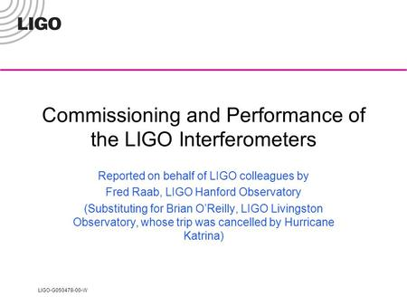 LIGO-G050478-00-W Commissioning and Performance of the LIGO Interferometers Reported on behalf of LIGO colleagues by Fred Raab, LIGO Hanford Observatory.