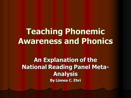Teaching Phonemic Awareness and Phonics An Explanation of the National Reading Panel Meta- Analysis By Linnea C. Ehri.