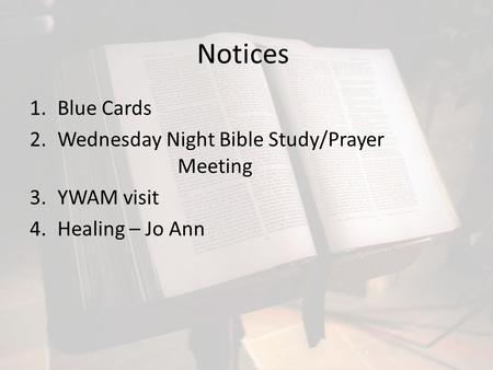 Notices 1.Blue Cards 2.Wednesday Night Bible Study/Prayer Meeting 3.YWAM visit 4.Healing – Jo Ann.