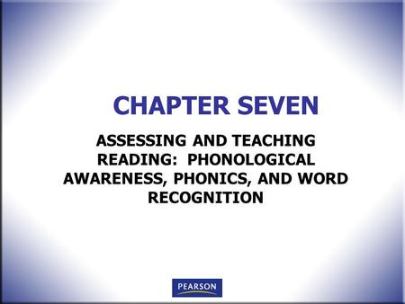 CHAPTER SEVEN ASSESSING AND TEACHING READING: PHONOLOGICAL AWARENESS, PHONICS, AND WORD RECOGNITION.