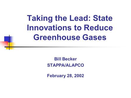 Taking the Lead: State Innovations to Reduce Greenhouse Gases Bill Becker STAPPA/ALAPCO February 28, 2002.