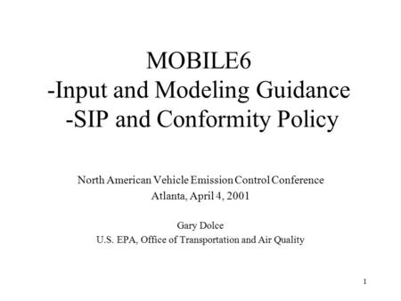 1 MOBILE6 -Input and Modeling Guidance -SIP and Conformity Policy North American Vehicle Emission Control Conference Atlanta, April 4, 2001 Gary Dolce.