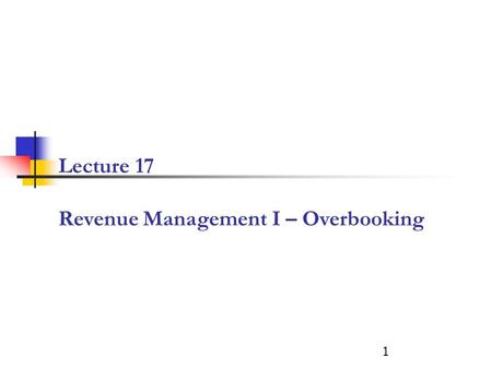 Lecture 17 Revenue Management I – Overbooking 1. What is the expected revenue of selling S tickets? NO shows 0 1 2 3 Revenue # of tickets sold 0 1 2 3.