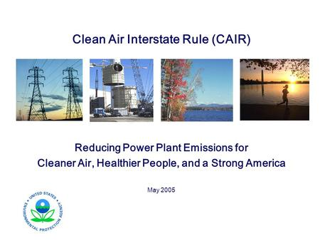 Clean Air Interstate Rule (CAIR) Reducing Power Plant Emissions for Cleaner Air, Healthier People, and a Strong America May 2005.