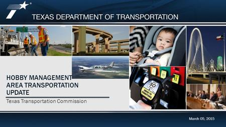 2015 Unified Transportation Program (UTP) Update March 05, 2015 HOBBY MANAGEMENT AREA TRANSPORTATION UPDATE Texas Transportation Commission March 05, 2015.