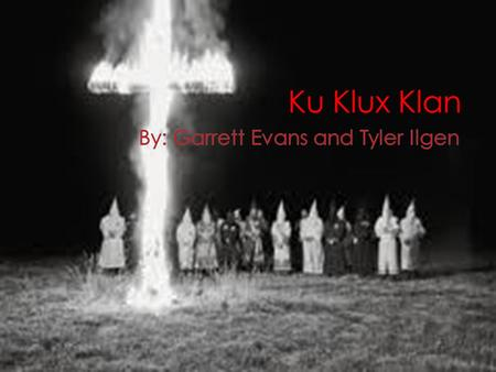  Three different Klans  1 st Klan was from 1865 to 1874  2 nd Klan was from 1915 to 1944  3 rd Klan was from 1950s to the 1960s  Started after the.