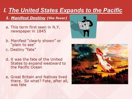 "I. The United States Expands to the Pacific 1. Manifest Destiny (the fever) a. This term first seen in N.Y. newspaper in 1845 b. Manifest ""clearly shown"""