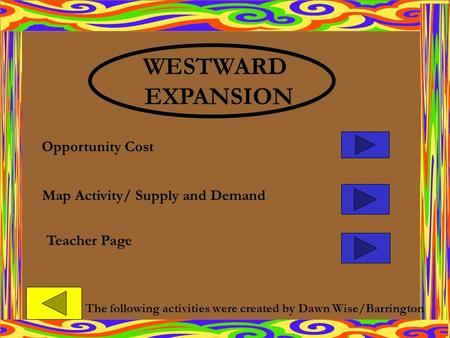 Map Activity/ Supply and Demand Opportunity Cost Teacher Page WESTWARD EXPANSION The following activities were created by Dawn Wise/Barrington.