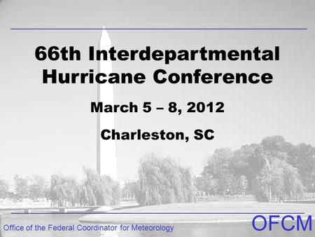 Office of the Federal Coordinator for Meteorology OFCM 66th Interdepartmental Hurricane Conference March 5 – 8, 2012 Charleston, SC.