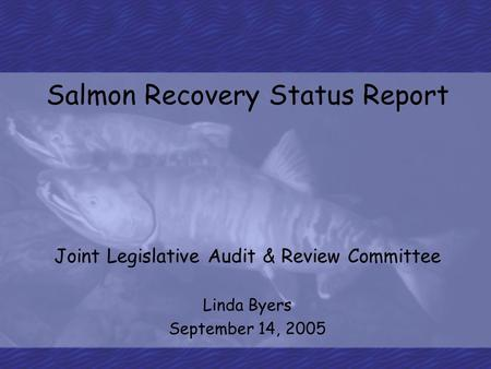 Salmon Recovery Status Report Joint Legislative Audit & Review Committee Linda Byers September 14, 2005.