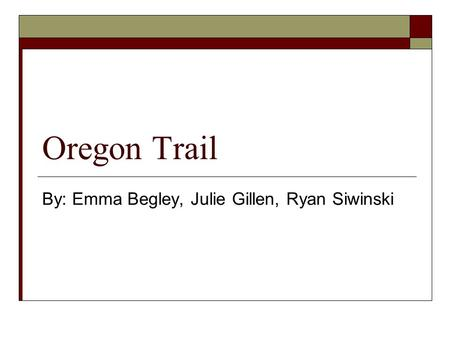 Oregon Trail By: Emma Begley, Julie Gillen, Ryan Siwinski.
