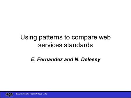 Secure Systems Research Group - FAU Using patterns to compare web services standards E. Fernandez and N. Delessy.