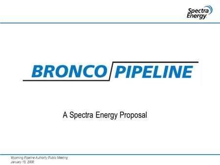 Wyoming Pipeline Authority Public Meeting January 15, 2008 A Spectra Energy Proposal.