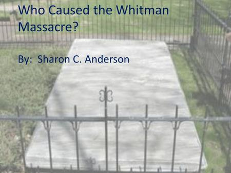 Who Caused the Whitman Massacre? By: Sharon C. Anderson.