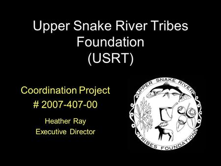 Coordination Project # 2007-407-00 Heather Ray Executive Director Upper Snake River Tribes Foundation (USRT)