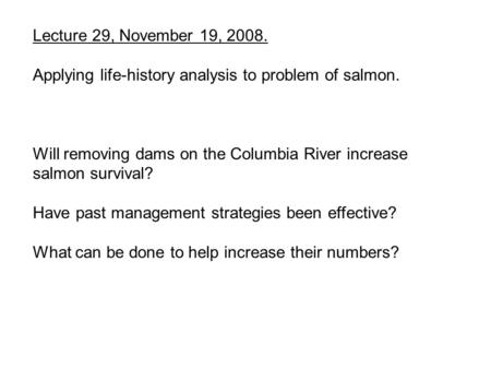 Lecture 29, November 19, 2008. Applying life-history analysis to problem of salmon. Will removing dams on the Columbia River increase salmon survival?